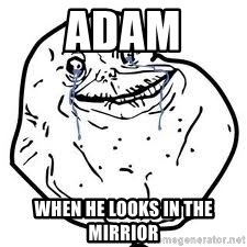 forever alone 2 - Adam When he looks in the mirrior