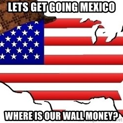 Scumbag America - Lets get going mexico Where is our wall money?
