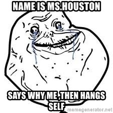 forever alone 2 - Name is Ms.Houston Says why me ,then hangs self