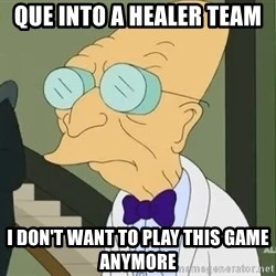 dr farnsworth - QUE INTO A HEALER TEAM I DON't Want to play this game anymore