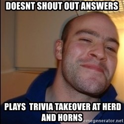 Good Guy Greg - Non Smoker - doesnt shout out answers  plays  trivia takeover at herd and horns