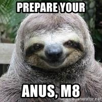 Sexual Sloth - PRepare your ANUS, m8