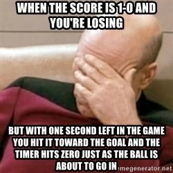 Face Palm - When the score is 1-0 and you're losing But with one second left in the game you hit it toward the goal and the timer hits zero just as the ball is about to go in