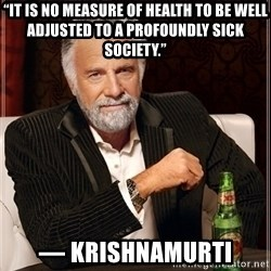 """Most Interesting Man - """"It is no measure of health to be well adjusted to a profoundly sick society.""""  — Krishnamurti"""