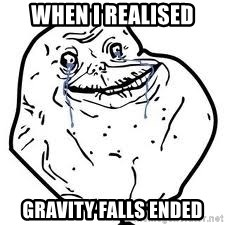 forever alone 2 - When I realised Gravity falls ended