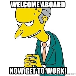 Mr Burns meme - Welcome Aboard Now get to work!