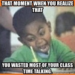 I FUCKING LOVE  - That moment when you realize that  you wasted most of your class time talking.