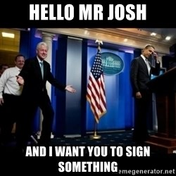 Inappropriate Timing Bill Clinton - Hello Mr Josh and I want you to sign something