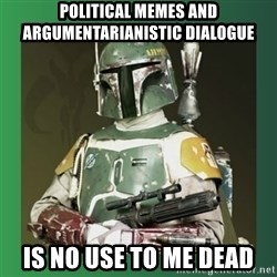 Boba Fett - political memes and argumentarianistic dialogue is no use to me dead