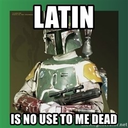 Boba Fett - latin is no use to me dead
