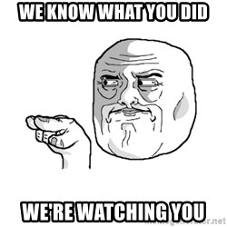 i'm watching you meme - We know what you did We're watching you