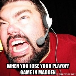 Angry Gamer -  When you lose your playoff game in madden