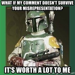 Boba Fett - what if my comment doesn't survive your misrepresentation? it's worth a lot to me