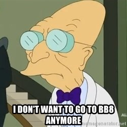 dr farnsworth -  I don't want to go to BB8 anymore