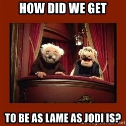 Muppet Critics - How did we get to be as lame as jodi is?