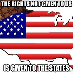 Scumbag America - the rights not given to us is given to the states