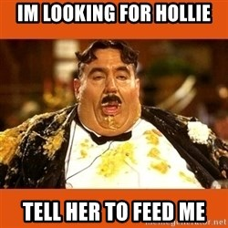 Fat Guy - im looking for hollie tell her to feed me