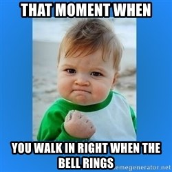 yes baby 2 - That moment when you walk in right when the bell rings