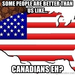 Scumbag America - Some people are better than us like... Canadians Eh?