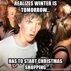 sudden realization guy - realizes winter is tomorrow... has to start christmas shopping