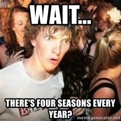sudden realization guy - Wait... there's four seasons every year?