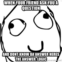 Derp meme - When your friend ask you a question And dont know da answer heres the answer: Logic