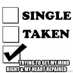 single taken checkbox -                  Trying to get my mind right & My heart repaired
