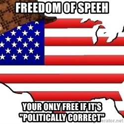 "Scumbag America - Freedom of speeh Your only free if it's ""politically correct"""