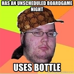 Scumbag nerd - has an unscheduled boardgame night uses bottle