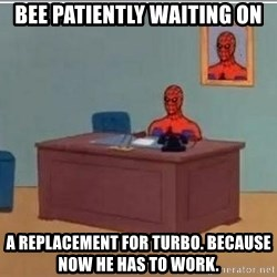 Spidermandesk - bee patiently waiting on a replacement for turbo. because now he has to work.