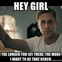 ryan gosling hey girl - Hey Girl The longer you sit there, the more I want to be that bench.