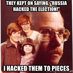 """Vengeance Dad - They kept on saying, """"Russia hacked the election!"""" I hacked them to pieces"""