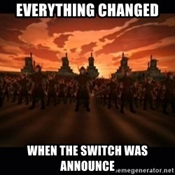 until the fire nation attacked. - Everything Changed  When the switch was announce