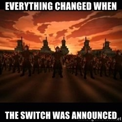 until the fire nation attacked. - Everything Changed When  the Switch was announced