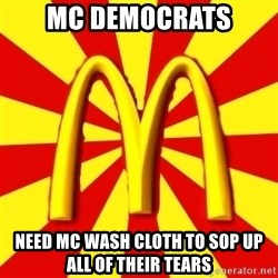 McDonalds Peeves - mc democrats need mc wash cloth to sop up all of their tears
