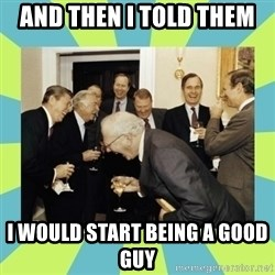 reagan white house laughing - And then I told them  I would start being a good guy