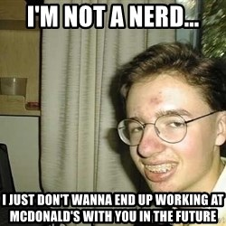 uglynerdboy - I'm not a nerd... I just don't wanna end up working at McDonald's with you in the future
