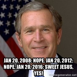 George Bush -  Jan 20, 2008: Nope. Jan 20, 2012: Nope. Jan 20, 2016: Sweet Jesus, yes!