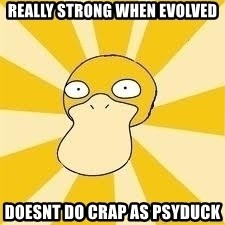 Conspiracy Psyduck - Really strong when evolved doesnt do crap as psyduck