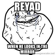 forever alone 2 - Reyad when he looks in the mirror