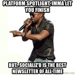 Imma Let you finish kanye west - Platform Spotlight, Imma Let you Finish But.. Socializ'd is the best newsletter of all time