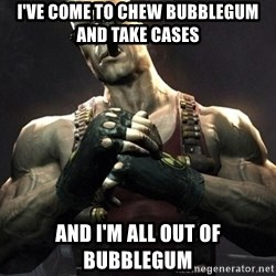 Duke Nukem Forever - I've come to chew bubblegum and take cases And I'm all out of bubblegum