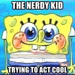 Epic Spongebob Face - the nerdy kid trying to act cool