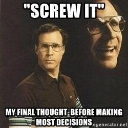 "will ferrell - ""Screw it""  my final thought  before making most decisions"