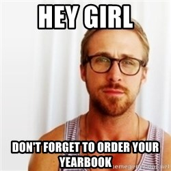 Ryan Gosling Hey  - Hey Girl Don't forget to order your yearbook