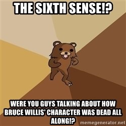 Pedo Bear From Beyond - The Sixth sense!? Were you guys talking about how bruce willis' character was dead all along!?