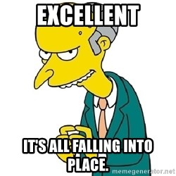 Mr Burns meme - Excellent It's all falling into place.