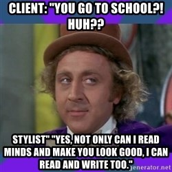 "Sarcastic Wonka - Client: ""You go to school?! Huh?? Stylist"" ""Yes, not only can I read minds and make you look good, I can read and write too."""