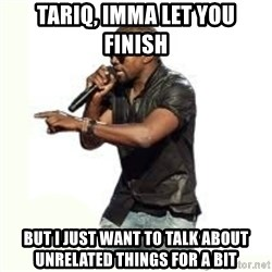 Imma Let you finish kanye west - Tariq, Imma Let you  finish But I just want to talk about unrelated things for a bit