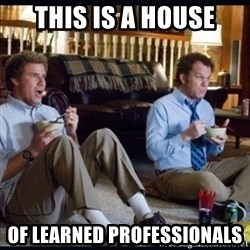 step brothers - This Is a House Of Learned Professionals